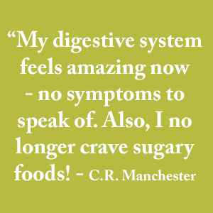 """My digestive system feels amazing now - no symptoms to speak of. Also, I no longer crave sugary foods! - C.R. Manchester"